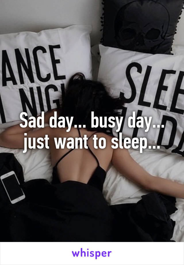 Sad day... busy day... just want to sleep...