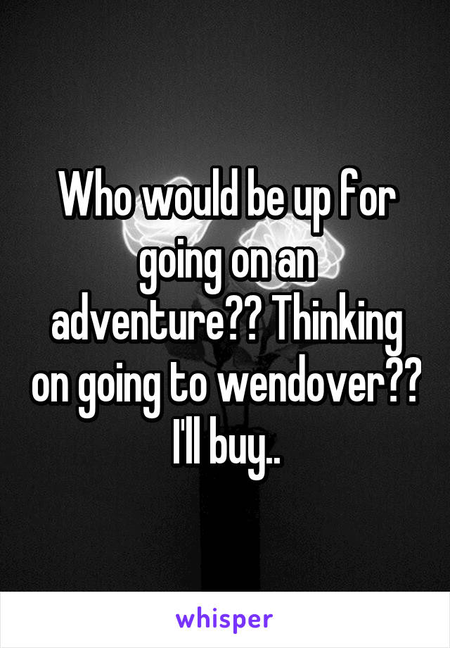 Who would be up for going on an adventure?? Thinking on going to wendover?? I'll buy..