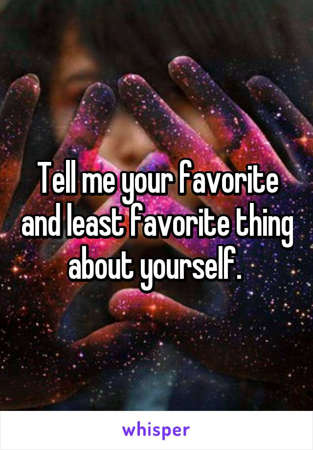 Tell me your favorite and least favorite thing about yourself.