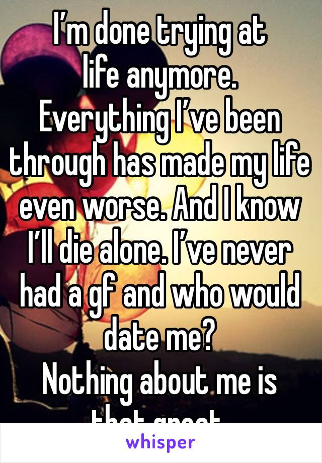 I'm done trying at life anymore.  Everything I've been through has made my life even worse. And I know I'll die alone. I've never had a gf and who would date me?  Nothing about me is that great.