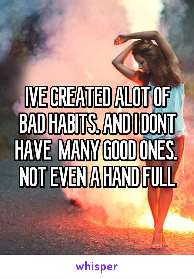 IVE CREATED ALOT OF BAD HABITS. AND I DONT HAVE  MANY GOOD ONES.  NOT EVEN A HAND FULL