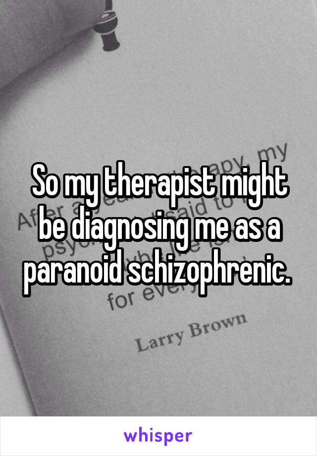 So my therapist might be diagnosing me as a paranoid schizophrenic.