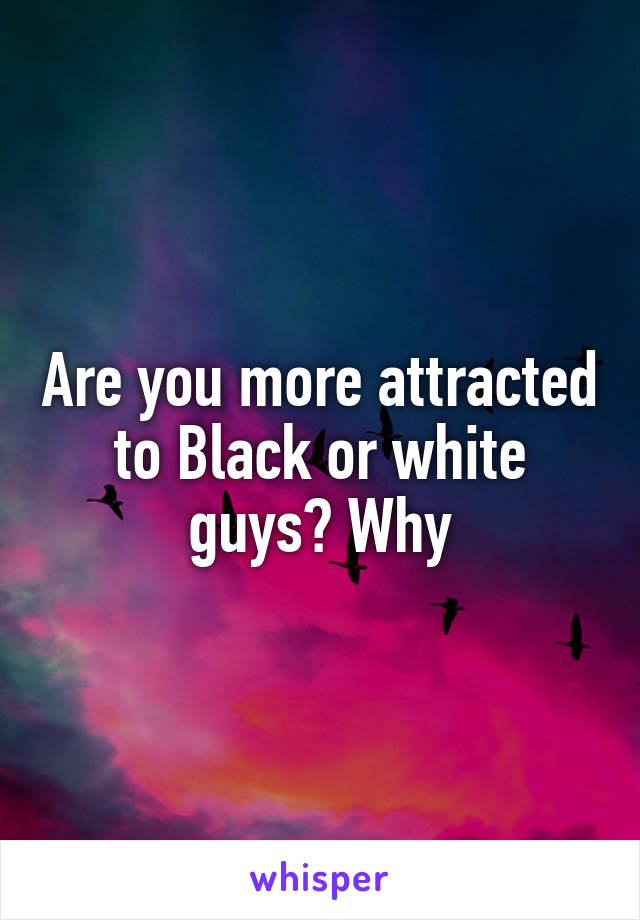 Are you more attracted to Black or white guys? Why