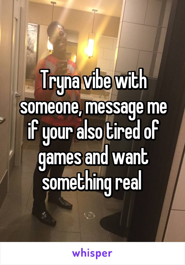 Tryna vibe with someone, message me if your also tired of games and want something real