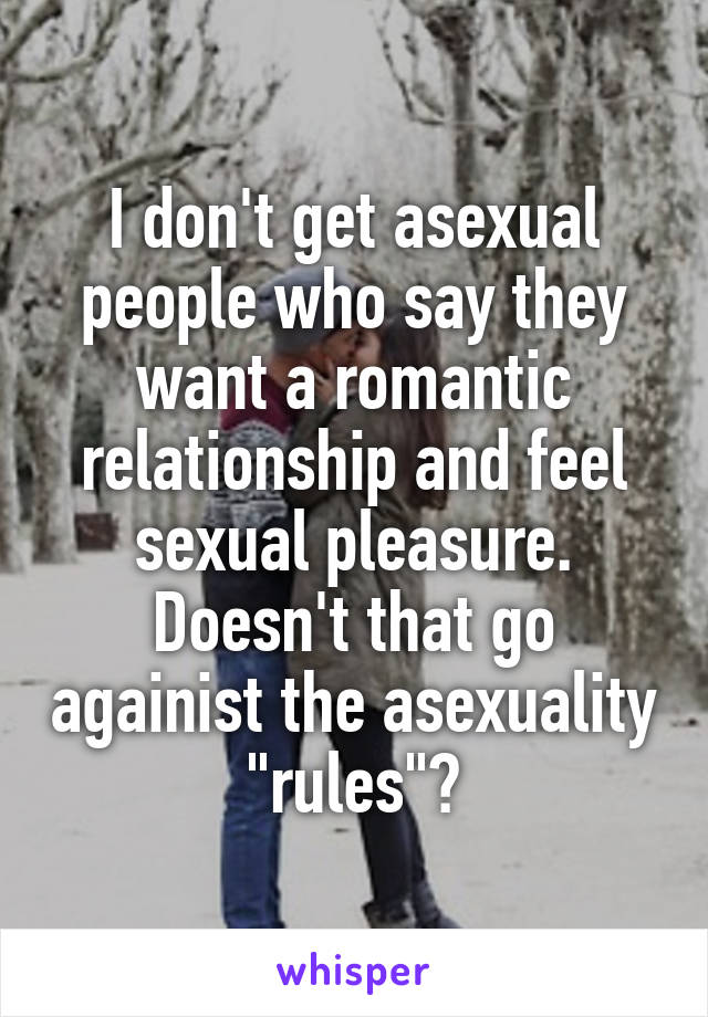 "I don't get asexual people who say they want a romantic relationship and feel sexual pleasure. Doesn't that go againist the asexuality ""rules""?"