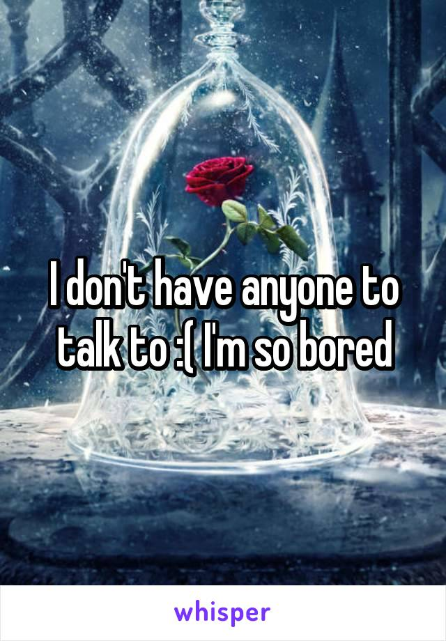 I don't have anyone to talk to :( I'm so bored