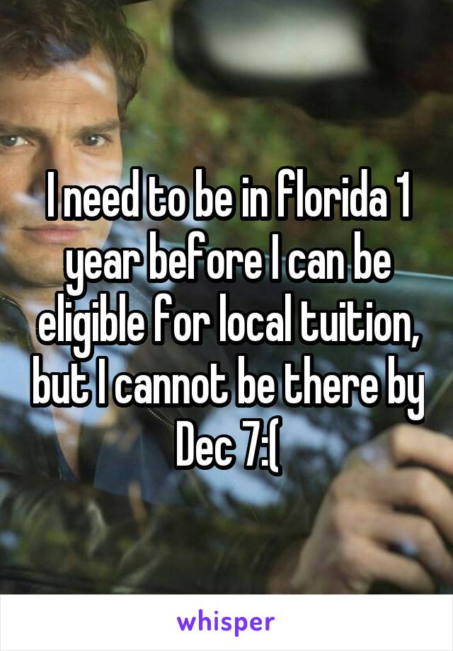 I need to be in florida 1 year before I can be eligible for local tuition, but I cannot be there by Dec 7:(