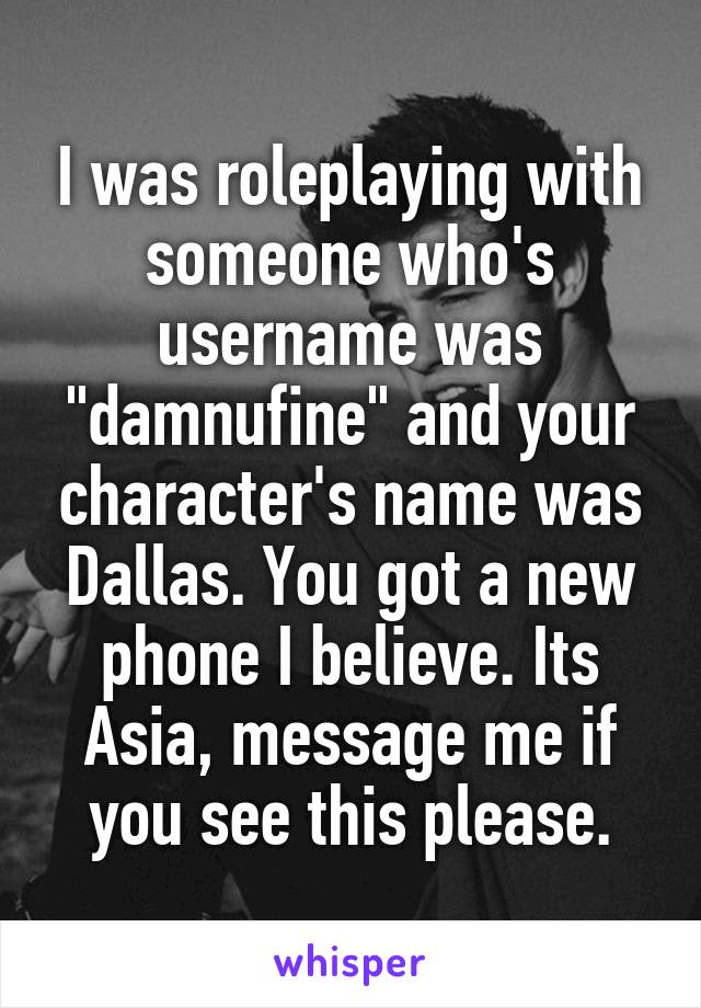 """I was roleplaying with someone who's username was """"damnufine"""" and your character's name was Dallas. You got a new phone I believe. Its Asia, message me if you see this please."""