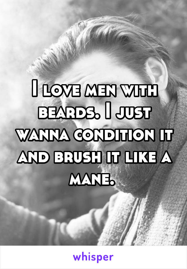 I love men with beards. I just wanna condition it and brush it like a mane.