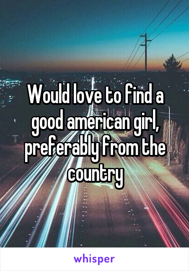 Would love to find a good american girl, preferably from the country