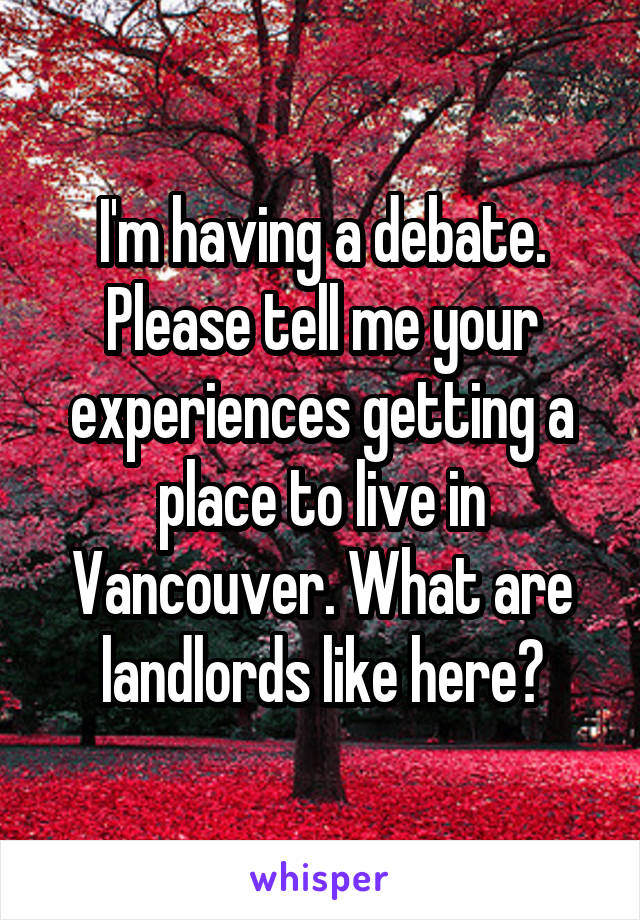 I'm having a debate. Please tell me your experiences getting a place to live in Vancouver. What are landlords like here?