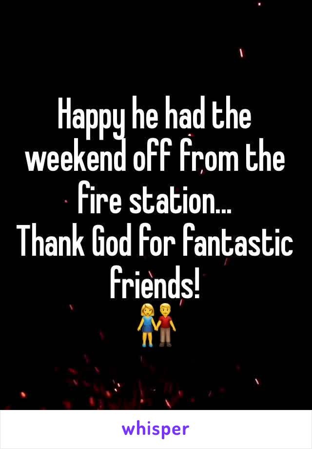 Happy he had the weekend off from the fire station... Thank God for fantastic friends! 👫