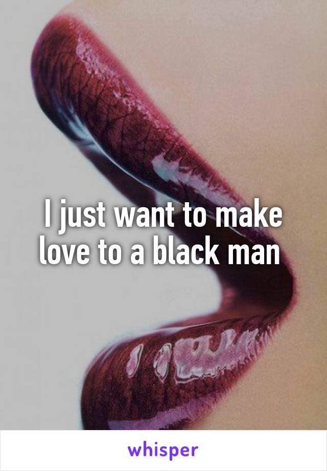 I just want to make love to a black man