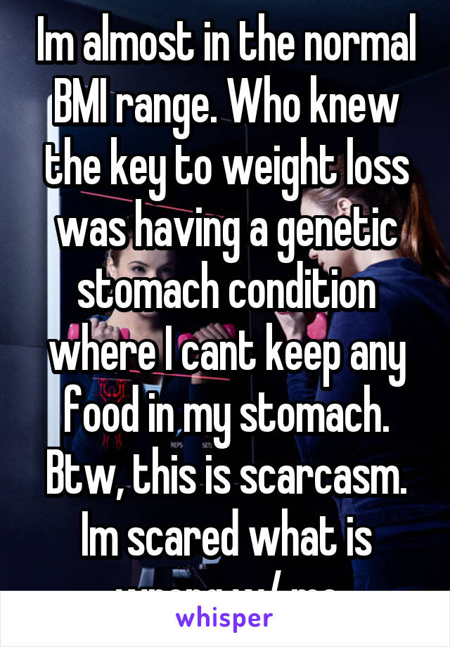 Im almost in the normal BMI range. Who knew the key to weight loss was having a genetic stomach condition where I cant keep any food in my stomach. Btw, this is scarcasm. Im scared what is wrong w/ me