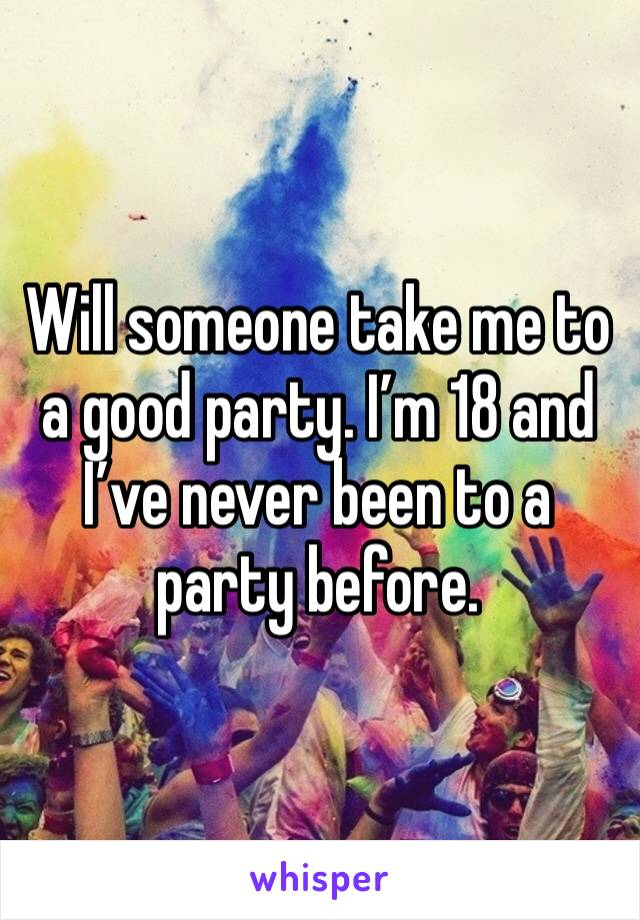 Will someone take me to a good party. I'm 18 and I've never been to a party before.