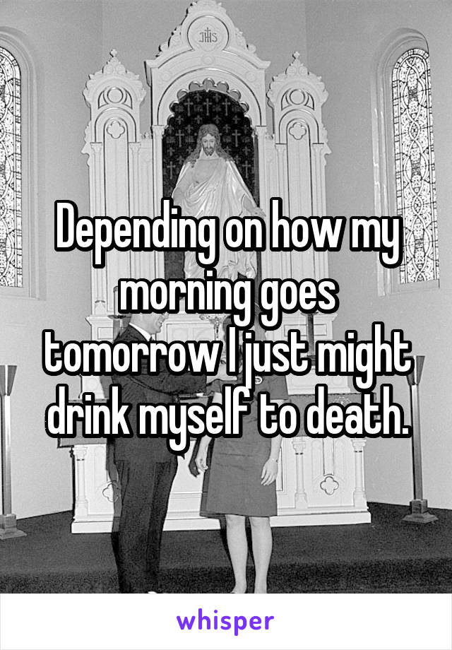 Depending on how my morning goes tomorrow I just might drink myself to death.