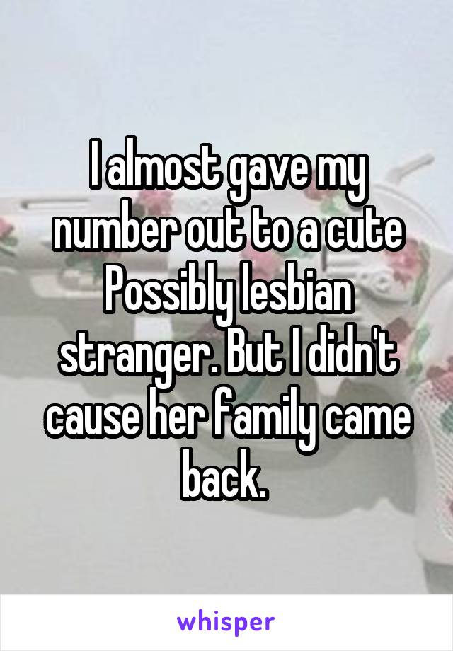 I almost gave my number out to a cute Possibly lesbian stranger. But I didn't cause her family came back.