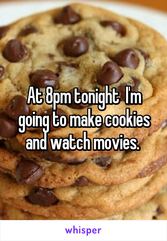At 8pm tonight  I'm going to make cookies and watch movies.