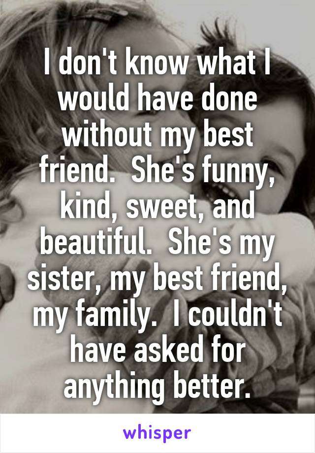 I don't know what I would have done without my best friend.  She's funny, kind, sweet, and beautiful.  She's my sister, my best friend, my family.  I couldn't have asked for anything better.