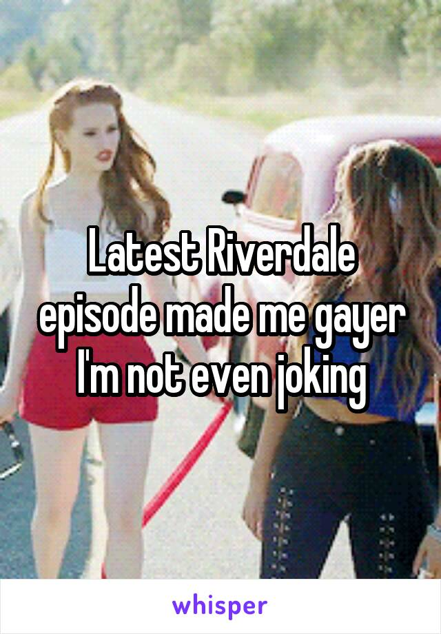 Latest Riverdale episode made me gayer I'm not even joking
