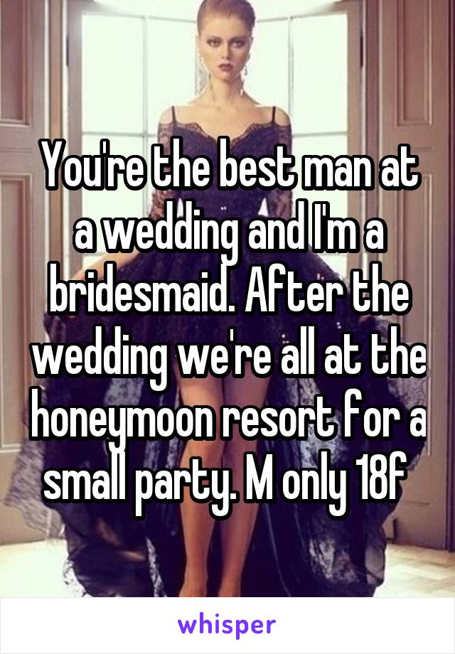 You're the best man at a wedding and I'm a bridesmaid. After the wedding we're all at the honeymoon resort for a small party. M only 18f