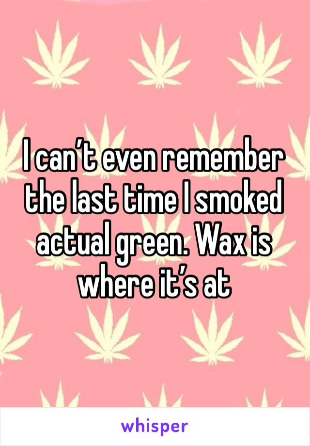 I can't even remember the last time I smoked actual green. Wax is where it's at