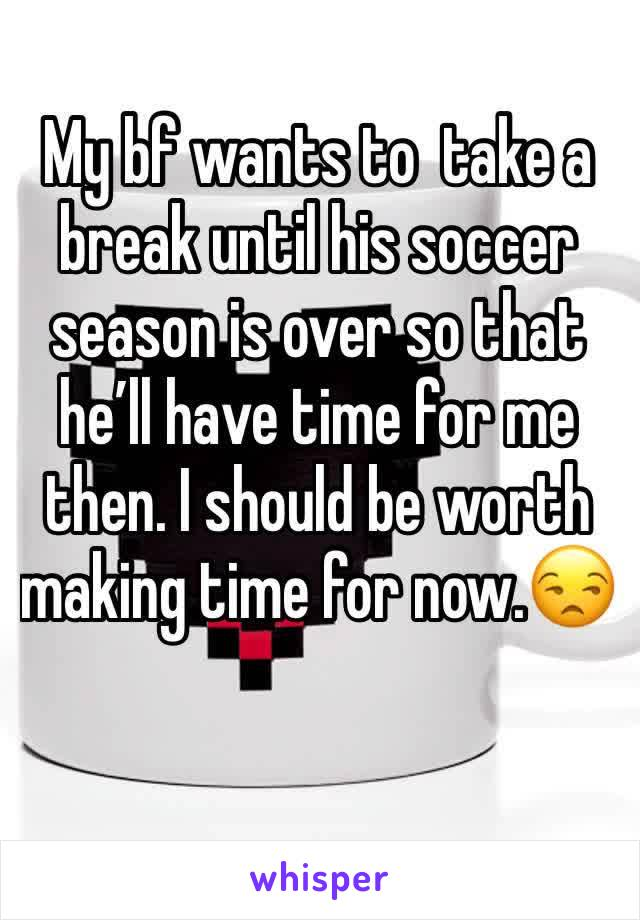 My bf wants to  take a break until his soccer season is over so that he'll have time for me then. I should be worth making time for now.😒