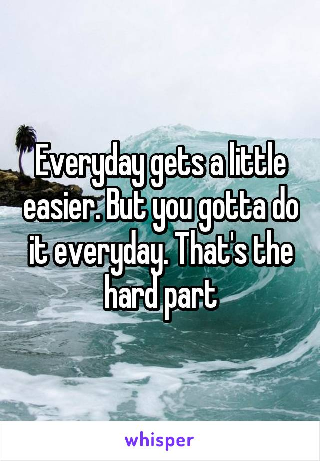 Everyday gets a little easier. But you gotta do it everyday. That's the hard part