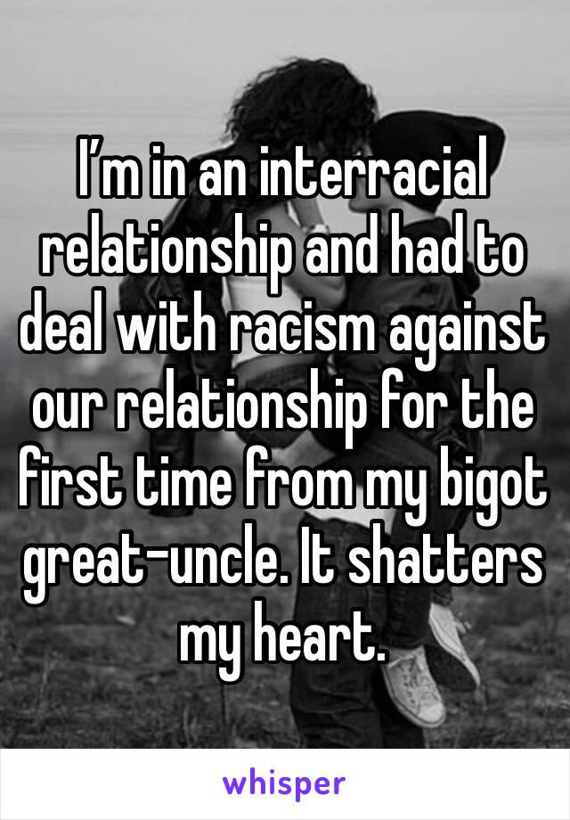 I'm in an interracial relationship and had to deal with racism against our relationship for the first time from my bigot great-uncle. It shatters my heart.