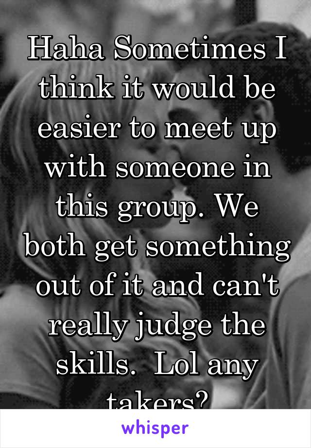 Haha Sometimes I think it would be easier to meet up with someone in this group. We both get something out of it and can't really judge the skills.  Lol any takers?