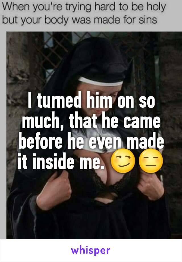 I turned him on so much, that he came before he even made it inside me. 😏😑