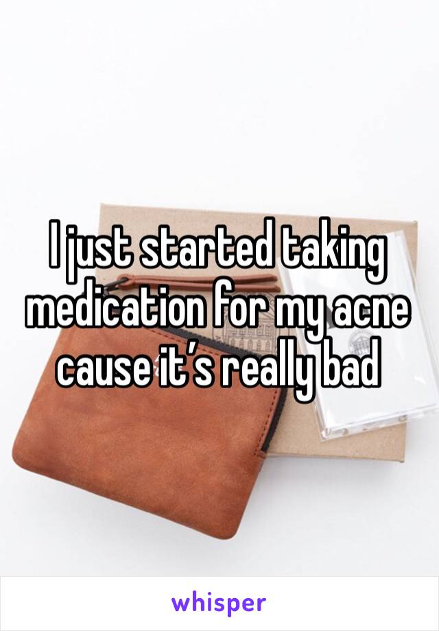 I just started taking medication for my acne cause it's really bad