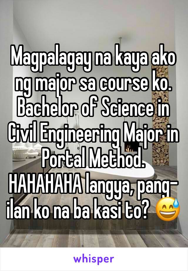 Magpalagay na kaya ako ng major sa course ko. Bachelor of Science in Civil Engineering Major in Portal Method. HAHAHAHA langya, pang-ilan ko na ba kasi to? 😅