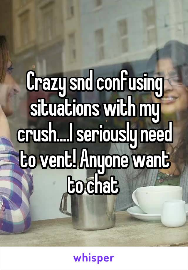 Crazy snd confusing situations with my crush....I seriously need to vent! Anyone want to chat