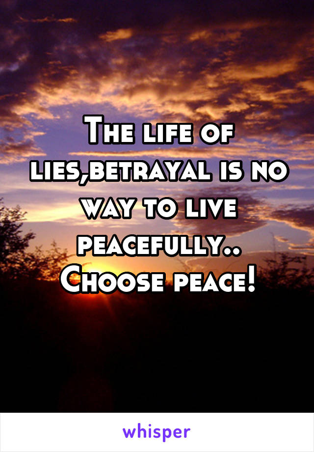 The life of lies,betrayal is no way to live peacefully.. Choose peace!