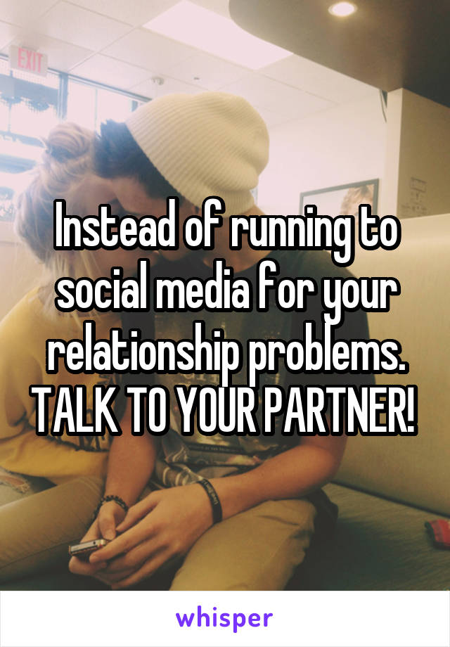 Instead of running to social media for your relationship problems. TALK TO YOUR PARTNER!
