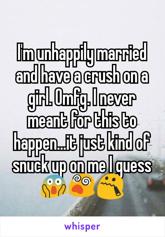 I'm unhappily married and have a crush on a girl. Omfg. I never meant for this to happen...it just kind of snuck up on me I guess 😱😵😯