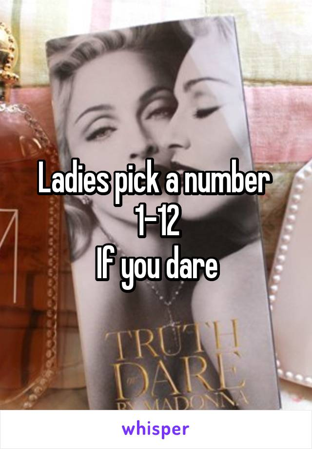 Ladies pick a number  1-12 If you dare