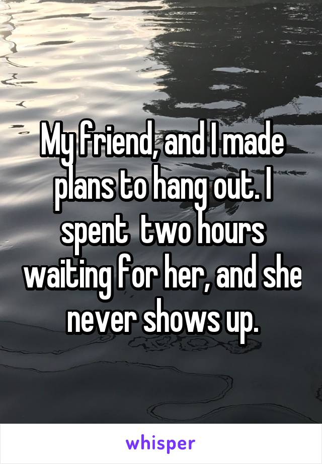My friend, and I made plans to hang out. I spent  two hours waiting for her, and she never shows up.