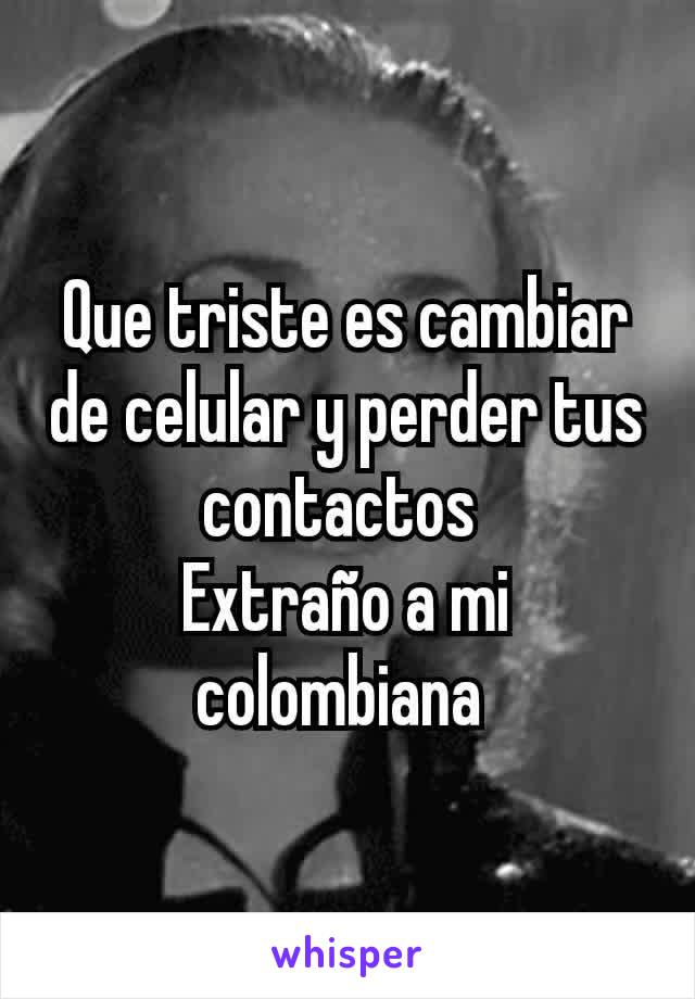 Que triste es cambiar de celular y perder tus contactos  Extraño a mi colombiana
