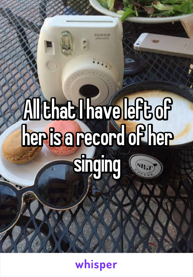 All that I have left of her is a record of her singing