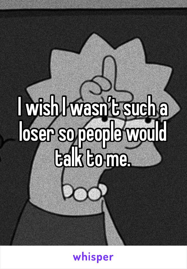 I wish I wasn't such a loser so people would talk to me.
