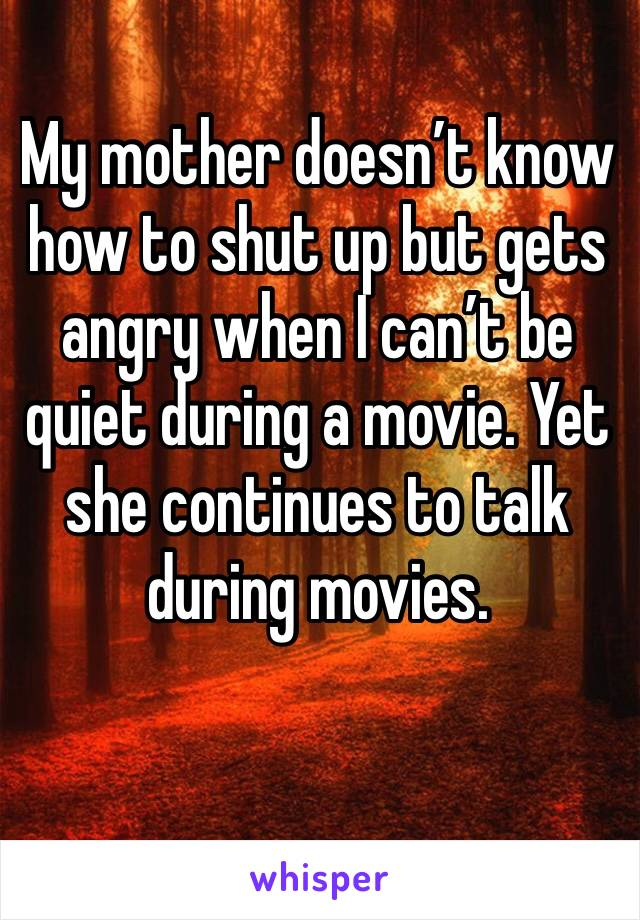 My mother doesn't know how to shut up but gets angry when I can't be quiet during a movie. Yet she continues to talk during movies.