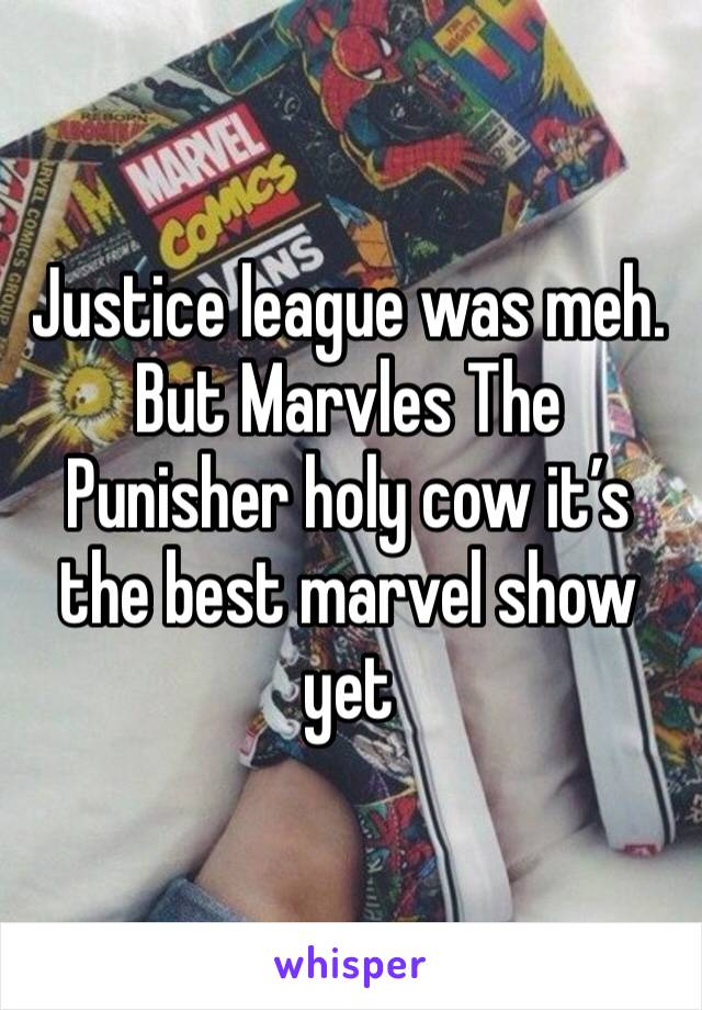 Justice league was meh. But Marvles The Punisher holy cow it's the best marvel show yet
