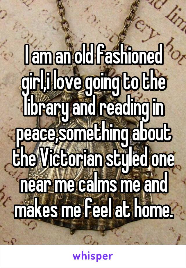I am an old fashioned girl,i love going to the library and reading in peace,something about the Victorian styled one near me calms me and makes me feel at home.