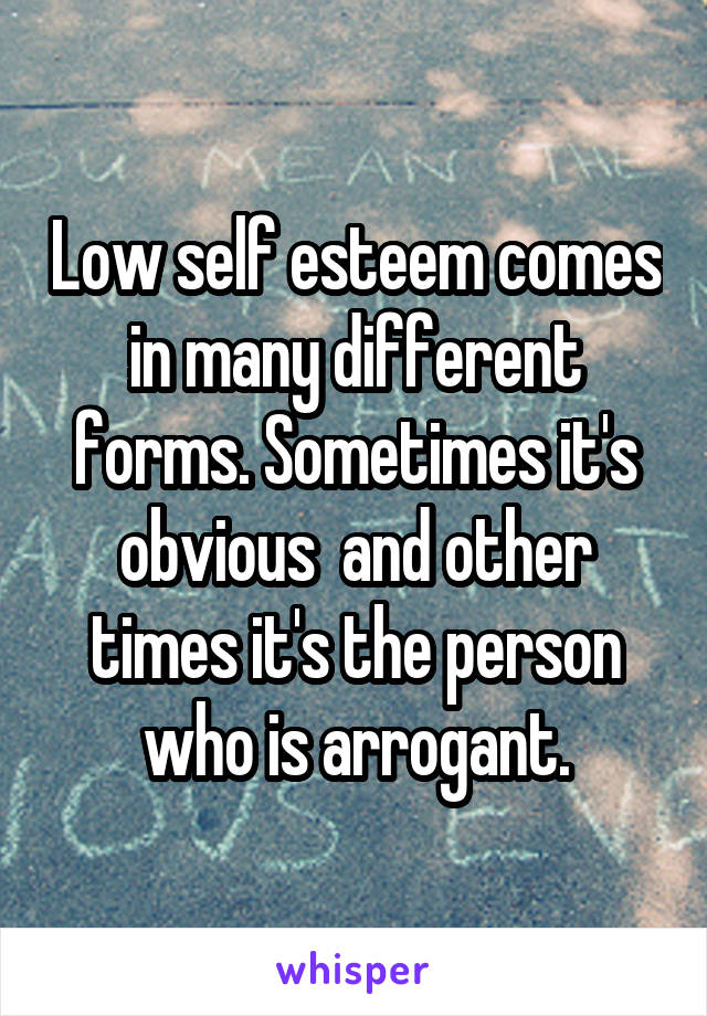 Low self esteem comes in many different forms. Sometimes it's obvious  and other times it's the person who is arrogant.