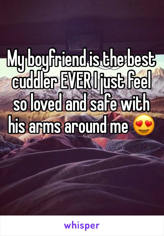 My boyfriend is the best cuddler EVER I just feel so loved and safe with his arms around me 😍