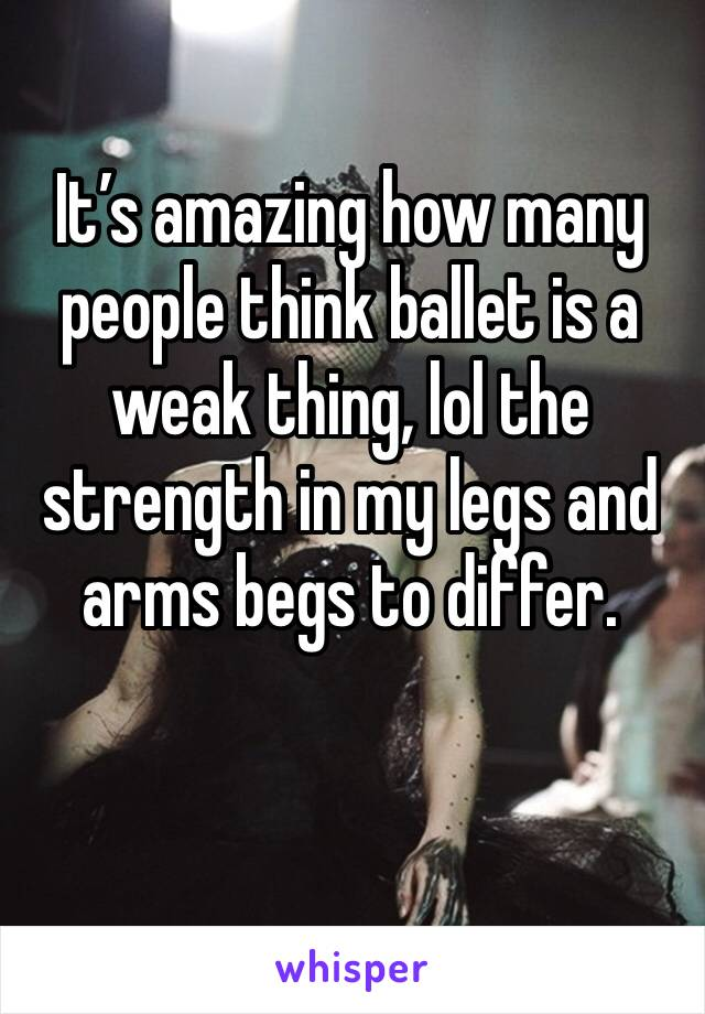 It's amazing how many people think ballet is a weak thing, lol the strength in my legs and arms begs to differ.