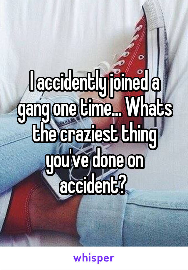 I accidently joined a gang one time... Whats the craziest thing you've done on accident?