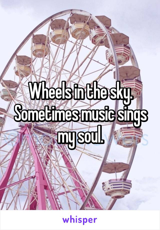 Wheels in the sky. Sometimes music sings my soul.